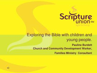 Exploring the Bible with children and young people. Pauline Burdett  Church and Community Development Worker,  Families