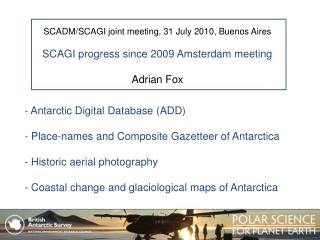 SCADM/SCAGI joint meeting, 31 July 2010, Buenos Aires SCAGI  progress since 2009 Amsterdam meeting Adrian  Fox