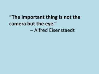 """""""The important thing is not the camera but the eye.""""  – Alfred Eisenstaedt"""