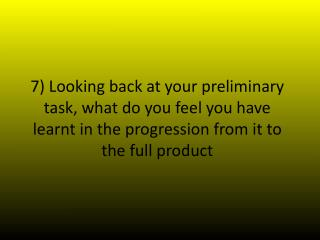 7) Looking  back at your preliminary task, what do you feel you have learnt in the progression from it to the full prod