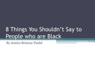 8 Things  Y ou  S houldn't  S ay to  People who are Black