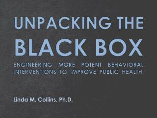 UNPACKING THE BLACK BOX ENGINEERING MORE POTENT BEHAVIORAL INTERVENTIONS  TO  IMPROVE  PUBLIC  HEALTH