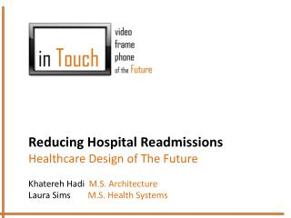 Reducing Hospital Readmissions Healthcare Design of The Future Khatereh Hadi M.S. Architecture Laura Sims         M.S.