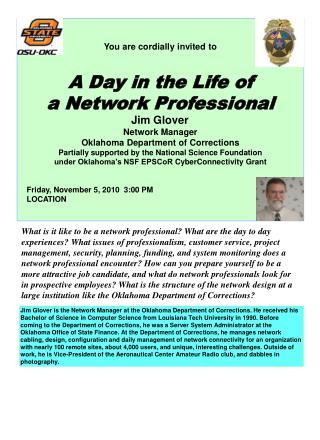 You are cordially invited to A Day in the Life of a Network Professional Jim Glover	 Network Manager Oklahoma Departmen