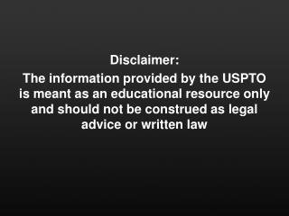 Disclaimer: The information  provided by the USPTO  is meant as an  educational resource only and should not be constru