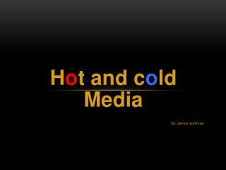 H o t  and  c o ld Media By James  wellman