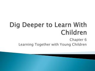 Dig  Deeper  to Learn With Children
