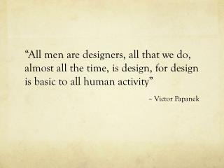 """All men are designers, all that we do, almost all the time, is design, for design is basic to all human activity""  –"