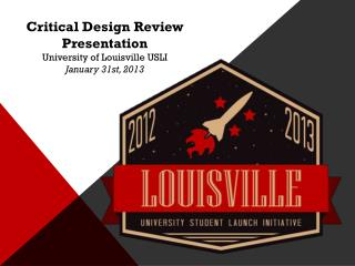Critical Design Review Presentation University of Louisville USLI January 31st, 2013