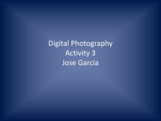 Digital Photography Activity 3 Jose Garcia