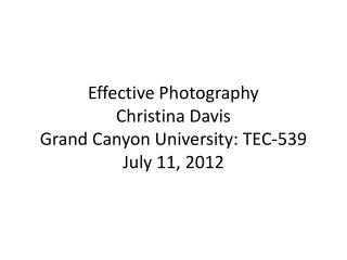 Effective Photography Christina Davis Grand Canyon University: TEC-539 July 11, 2012