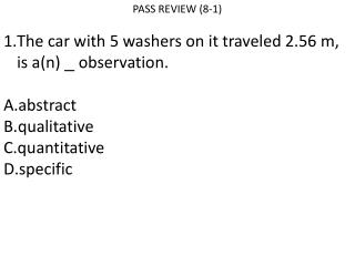 PASS REVIEW (8-1) The car with 5 washers on it traveled 2.56 m, is a(n)   observation. abstract qualitative quantitativ