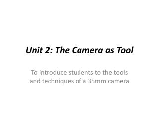 Unit 2: The Camera as  Tool