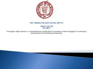 "THE TORRINGTON HIGH SCHOOL MOTTO  ""WHAT YOU DO  DO WELL"" Torrington High School is a comprehensive multicultural second"