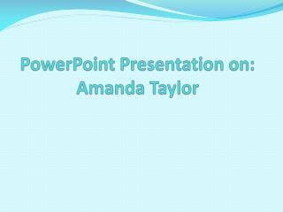 PowerPoint Presentation on: Amanda Taylor