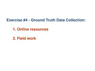 Exercise #4 - Ground  Truth Data Collection:  1.  Online resources 2. Field work