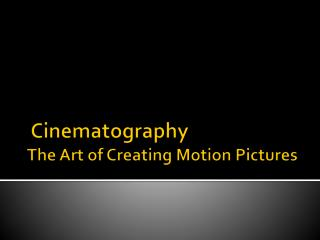 Cinematography  The Art of Creating  M otion Pictures