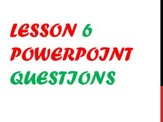 Lesson  6  PowerPoint  Questions
