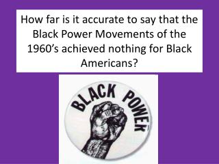 How far is it accurate to say that the Black Power Movements of the 1960's achieved nothing for Black Americans?