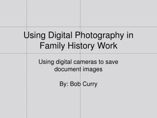 Using Digital Photography in Family History  Work Using  digital cameras to save document images By:  Bob Curry