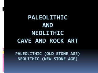 Paleolithic  and  Neolithic Cave and Rock Art Paleolithic (Old Stone Age) Neolithic (New Stone Age)