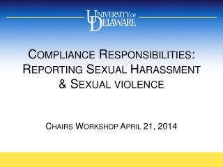 Compliance  Responsibilities:  Reporting Sexual Harassment & Sexual violence Chairs Workshop April 21, 2014