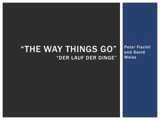 """""""The Way Things Go"""" """"Der  Lauf  der Dinge"""""""