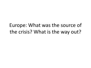 Europe: What was the source of the crisis? What is the way out?