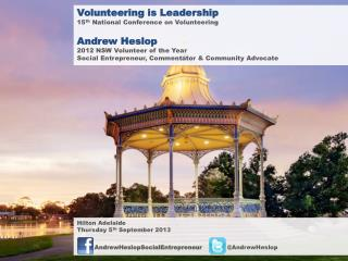 Volunteering is Leadership 15 th  National Conference on Volunteering Andrew Heslop 2012 NSW Volunteer of the Year