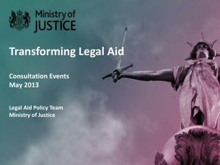 Transforming Legal Aid Consultation Events May 2013 Legal Aid Policy Team Ministry of Justice