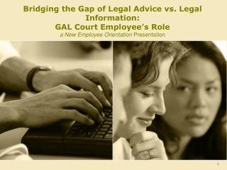 Bridging the Gap of Legal Advice vs. Legal Information:   GAL Court Employee's Role a New Employee Orientation  Present