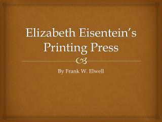 Elizabeth  Eisentein's Printing Press