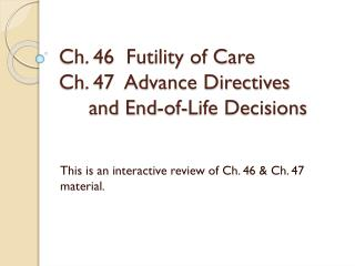 Ch. 46  Futility of Care Ch. 47  Advance Directives         and End-of-Life Decisions