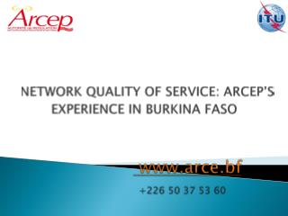 NETWORK QUALITY OF SERVICE: ARCEP'S EXPERIENCE IN BURKINA FASO www.arce.bf +226 50 37 53 60