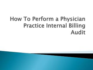 How To  P erform a Physician  P ractice  I nternal  B illing  A udit