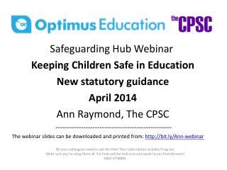 Safeguarding Hub Webinar Keeping Children Safe in Education New statutory guidance April 2014 Ann Raymond, The CPSC