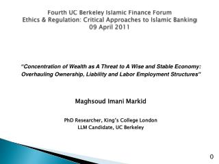 Fourth UC Berkeley Islamic Finance Forum Ethics & Regulation: Critical Approaches to Islamic Banking 09 April 2011