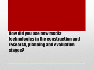 How did you use new media technologies in the construction and research, planning and evaluation stages ?
