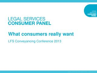 What consumers really want LFS Conveyancing Conference 2013
