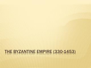 THE BYZANTINE EMPIRE (330-1453)