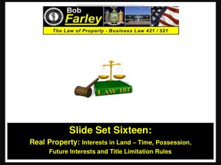 Slide Set Sixteen: Real Property:  Interests in Land – Time, Possession,  Future Interests and Title Limitation Rules