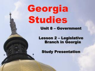 Unit 8 – Government Lesson 2 – Legislative Branch in Georgia Study Presentation