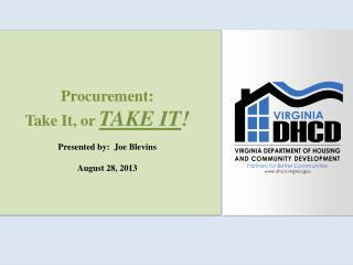 Procurement: Take It, or  TAKE IT ! Presented by:  Joe Blevins August 28, 2013