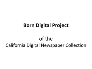 Born Digital Project of the  California Digital Newspaper Collection