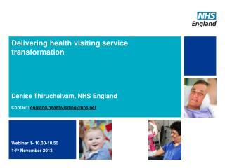 Delivering health visiting service transformation Denise Thiruchelvam, NHS England Contact:  england.healthvisiting@nhs