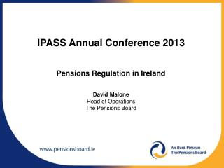 IPASS  Annual Conference 2013 Pensions Regulation in Ireland David Malone Head of Operations The Pensions Board