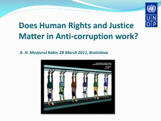 Does Human Rights and Justice Matter in Anti-corruption work?  A. H. Monjurul Kabir, 28 March 2011, Bratislava
