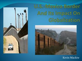 U.S.-Mexico Border A nd Its  I mpact On Globalizatio n