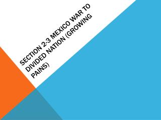 Section 2-3 Mexico War to Divided Nation (Growing Pains)