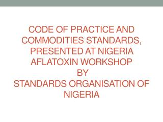 CODE OF PRACTICE AND COMMODITIES STANDARDS, PRESENTED AT NIGERIA AFLATOXIN WORKSHOP  BY  STANDARDS ORGANISATION OF NIGE